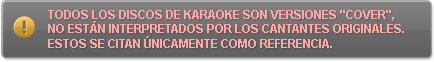 Todos los discos de karaoke son versiones 'cover', no están interpretados por los cantantes originales. Estos se citan unicamente como referencia.